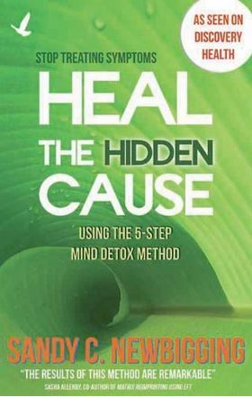 Sandy C. Newbigging - Heal the Hidden Cause: Using the 5-Step Mind Detox Method